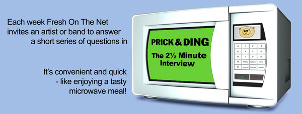 Each week Fresh On The Net invites and artist or band to answer a short series of questions in Prick & Ding: the thwo and a hlf minute interview. It's convenient and quick - like enjoying a tasty microwave meal!