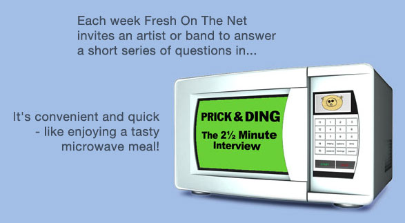 Each week Fresh On The Net invites an artist or band to answer a short series of questions in Prick & Ding: the two and a half minute interview. It's convenient and quick - like enjoying a tasty microwave meal!
